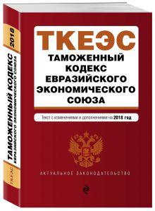 Таможенный кодекс Евразийского экономического союза. Текст с изм. и доп. на 2018 г.