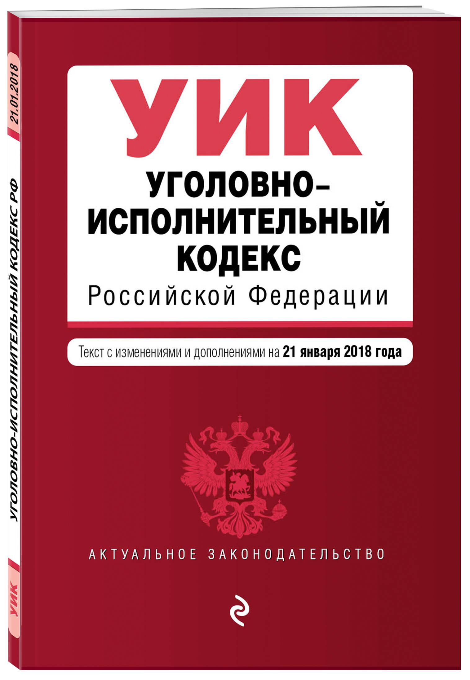 Уголовно-исполнительный кодекс Российской Федерации. Текст с изм. и доп. на 21 января 2018 г.
