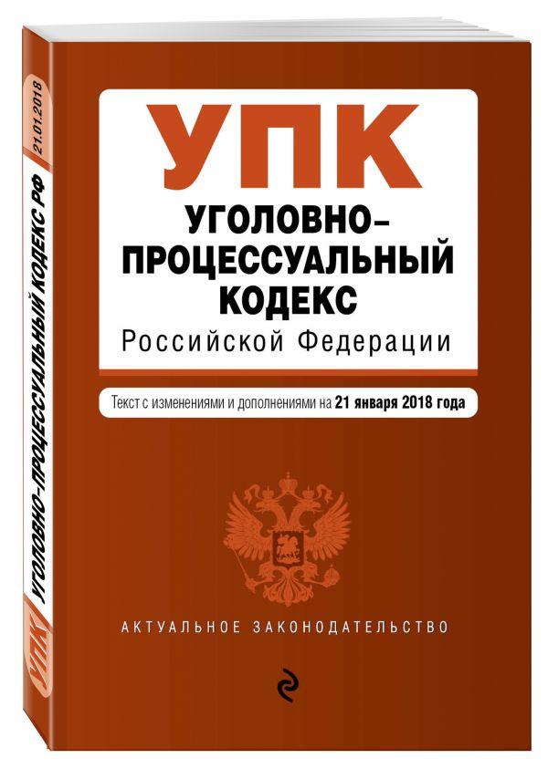 Уголовно-процессуальный кодекс Российской Федерации. Текст с изм. и доп. на 21 января 2018 г.