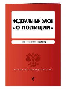 """Федеральный закон """"О полиции"""". Текст с посл. изм. и доп. на 2018 г."""