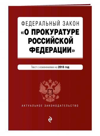 """Федеральный закон """"О прокуратуре Российской Федерации"""". Текст с изм. и доп. на 2018 г."""
