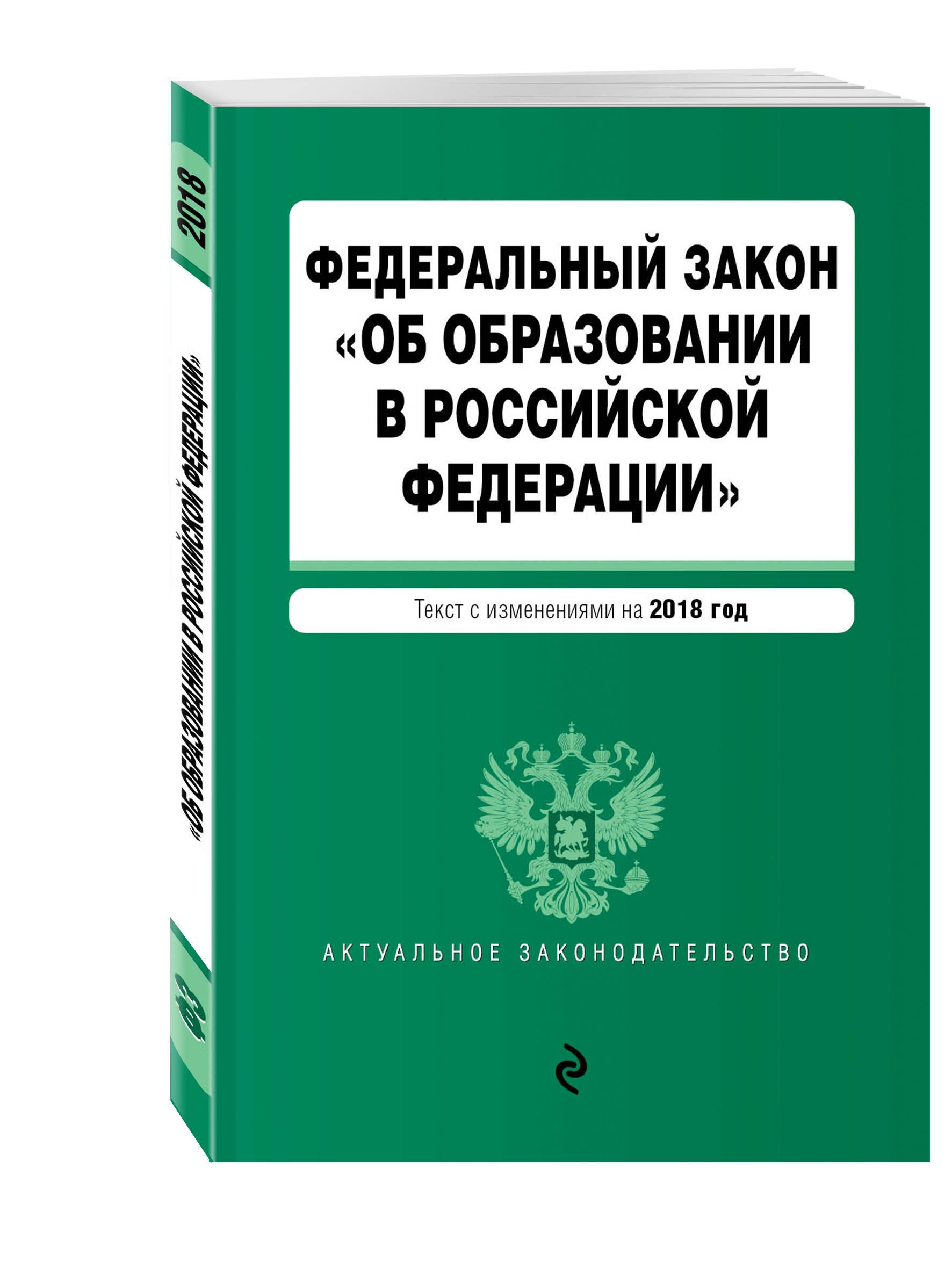 Федеральный закон Об образовании в Российской Федерации. Текст с изм. доп. на 2018 г.