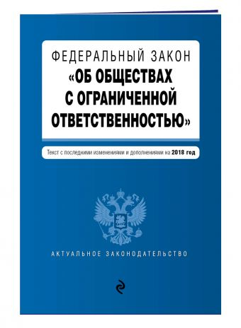 """Федеральный закон """"Об обществах с ограниченной ответственностью"""". Текст с изм. и доп. на 2018 г."""