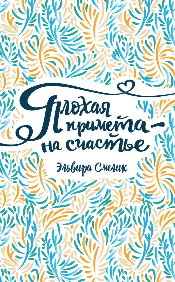Смелик Эльвира - Смелик Э. Плохая примета – на счастье обложка книги