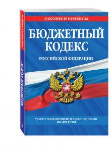 Бюджетный кодекс Российской Федерации: текст с изменениями и дополнениями на 2018 г.