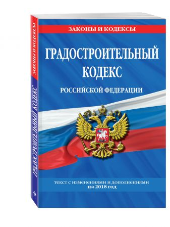 Градостроительный кодекс Российской Федерации: текст с изменениями и дополнениями на 2018 г.