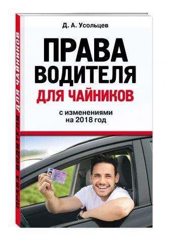 Права водителя для чайников. С изм. на 2018 год Усольцев Д.А.