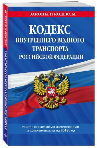 Кодекс внутреннего водного транспорта Российской Федерации: текст с посл. изм. и доп. на 2018 г.