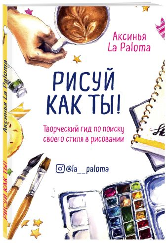 Рисуй как ты! Творческий гид по поиску своего стиля в рисовании Аксинья La Paloma