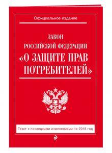 """Закон РФ """"О защите прав потребителей"""": текст с посл. изм. на 2018 год"""