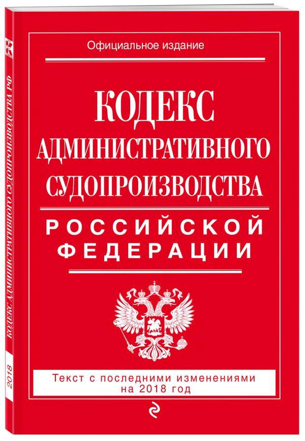 Кодекс административного судопроизводства РФ: текст с посл. изм. на 2018 год