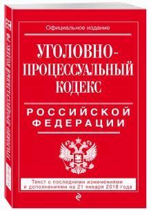 Уголовно-процессуальный кодекс Российской Федерации: текст с посл. изм. и доп. на 21 января 2018 г.