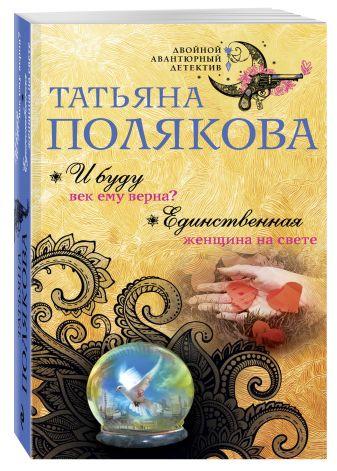 Татьяна Полякова - И буду век ему верна? Единственная женщина на свете обложка книги
