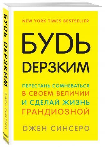 Джен Синсеро - Будь дерзким! Перестань сомневаться в своем величии и сделай жизнь грандиозной обложка книги