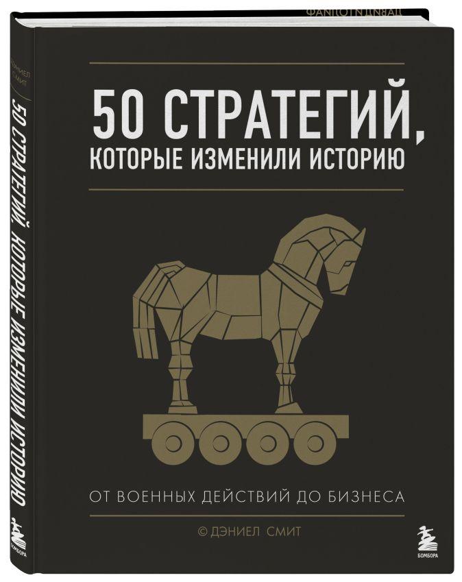 50 стратегий, которые изменили историю. От военных действий до бизнеса Дэниел Смит