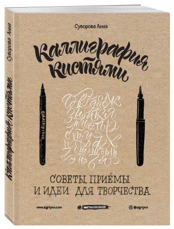 Каллиграфия кистями. Советы, приемы и идеи для творчества (новое оформление) Анна Суворова
