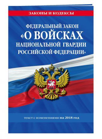 Федеральный закон «О войсках национальной гвардии Российской Федерации»: текст с изменениями на 2018 год
