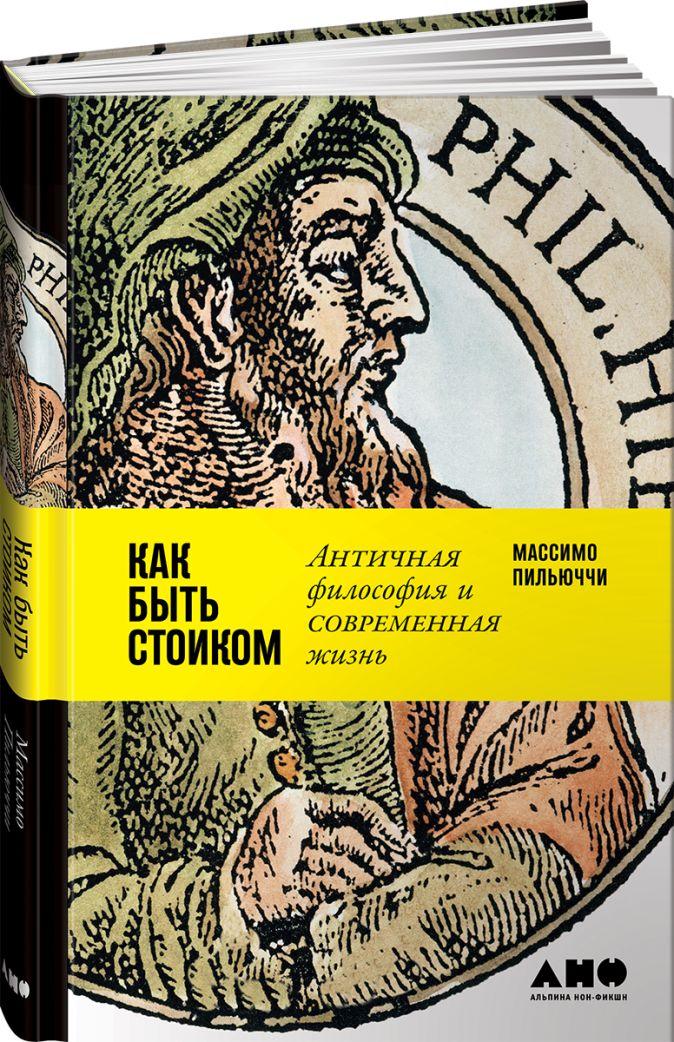 Пильюччи М. - Как быть стоиком: Античная философия и современная жизнь обложка книги