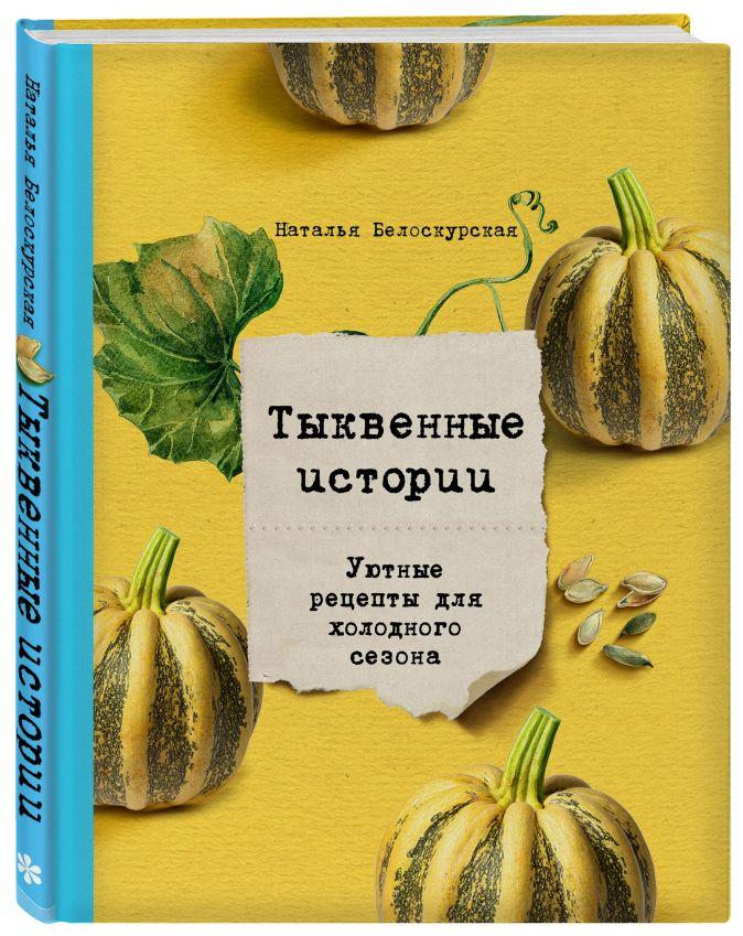 Наталья Белоскурская - Тыквенные истории. Уютные рецепты для холодного сезона обложка книги