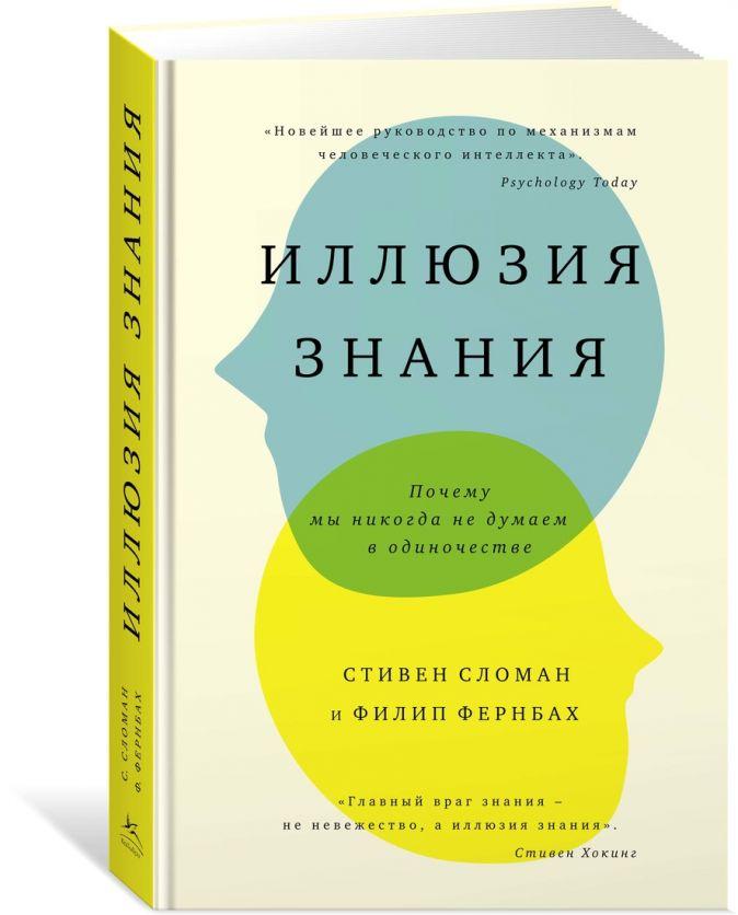 Сломан С., Фернбах Ф. - Иллюзия знания. Почему мы никогда не думаем в одиночестве обложка книги