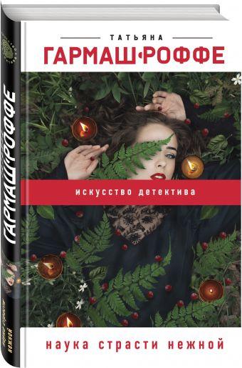 Наука страсти нежной Татьяна Гармаш-Роффе