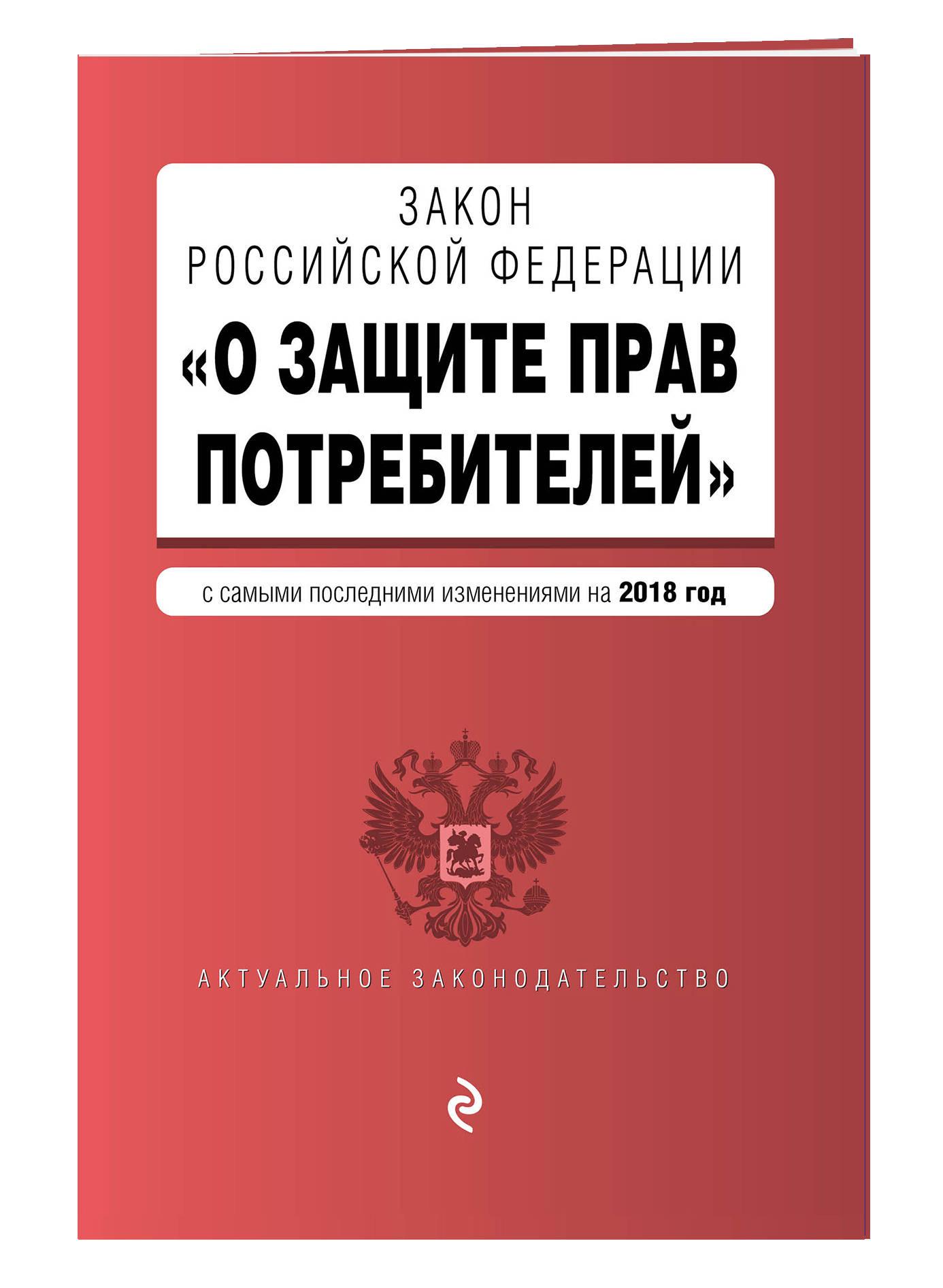 Закон РФ О защите прав потребителей. Текст с изм. и доп. на 2018 г.