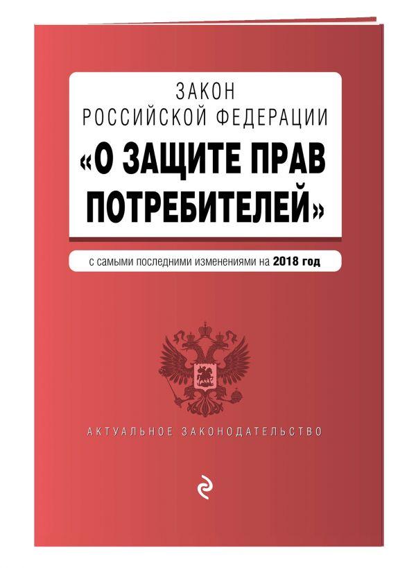 """Закон РФ """"О защите прав потребителей"""". Текст с изм. и доп. на 2018 г."""
