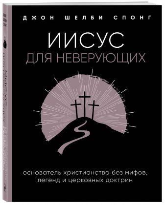 Джон Шелби Спонг - Иисус для неверующих. Основатель христианства без мифов, легенд и церковных доктрин обложка книги