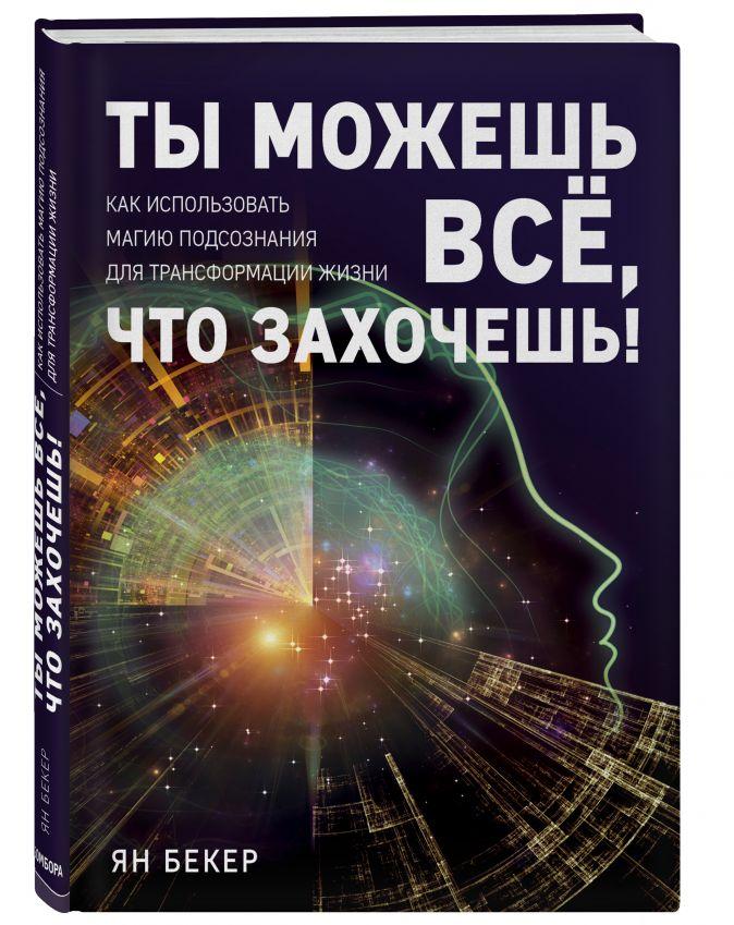 Ян Бекер - Ты можешь все, что захочешь! Как использовать магию подсознания для трансформации жизни обложка книги