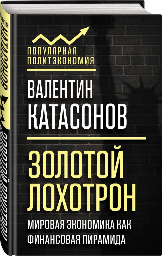 Золотой лохотрон. Мировая экономика как финансовая пирамида Валентин Катасонов