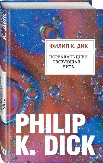 Филип К. Дик - Порвалась дней связующая нить обложка книги