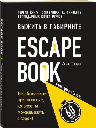 Иван Тапиа - Escape Book: выжить в лабиринте. Первая книга, основанная на принципе легендарных квест-румов обложка книги