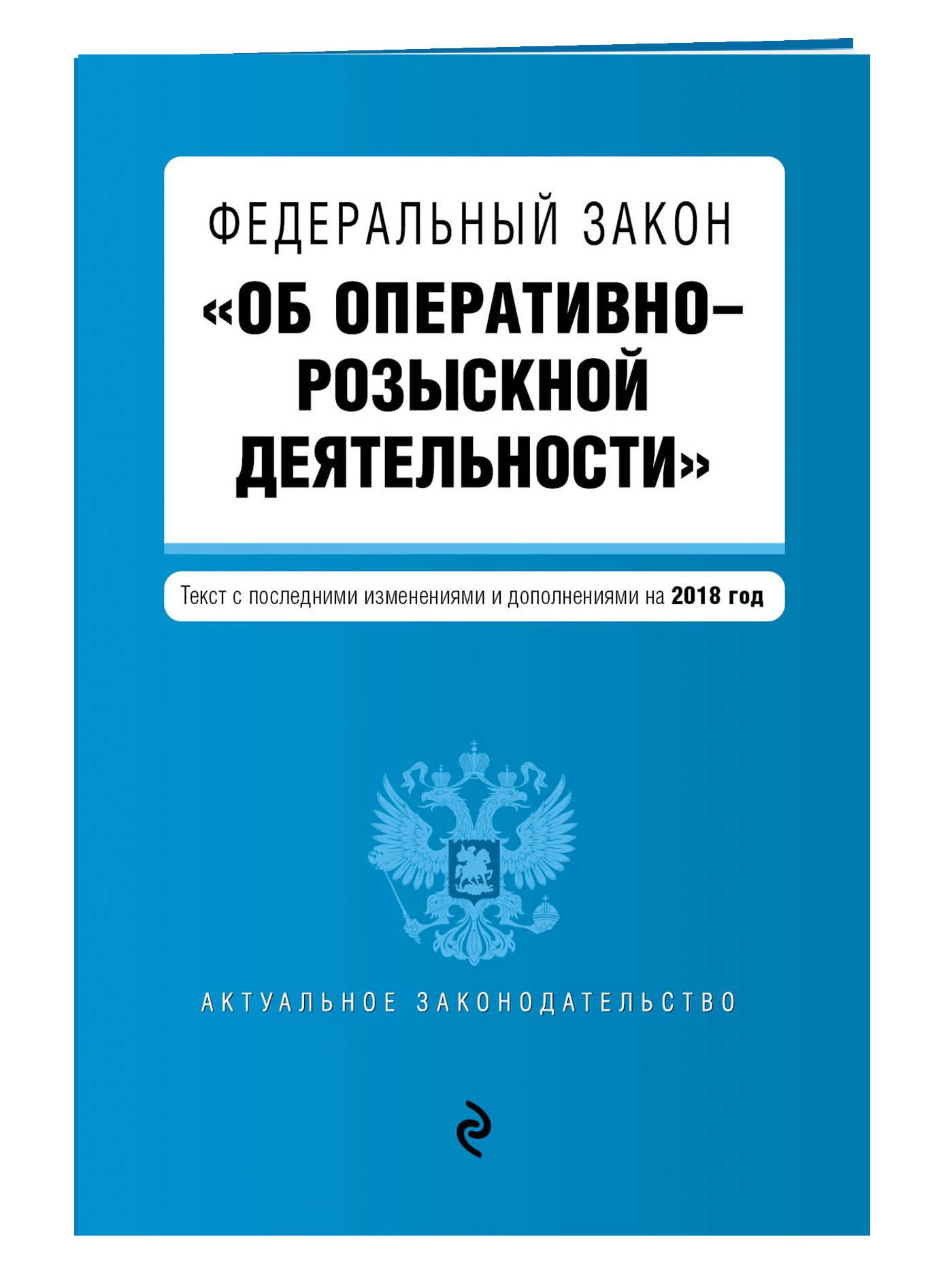 """Федеральный закон """"Об оперативно-розыскной деятельности"""". Текст с посл. изм. и доп. на 2018 г."""