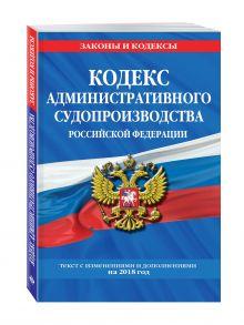 Кодекс административного судопроизводства РФ: текст с посл. изм. и доп. на 2018 год