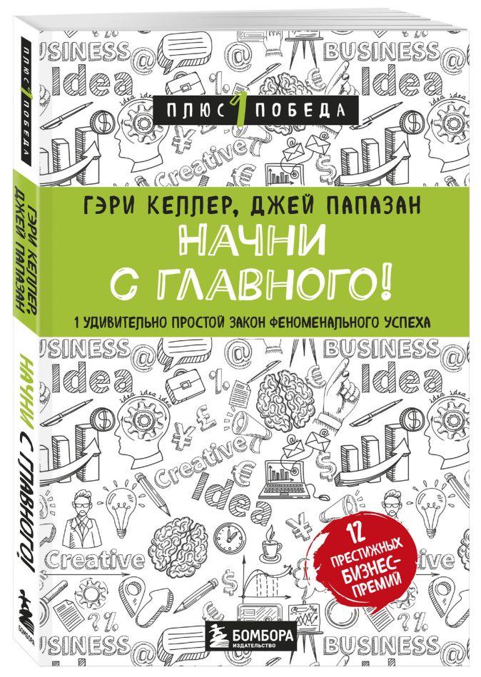 Гэри Келлер, Джей Папазан - Начни с главного! 1 удивительно простой закон феноменального успеха обложка книги