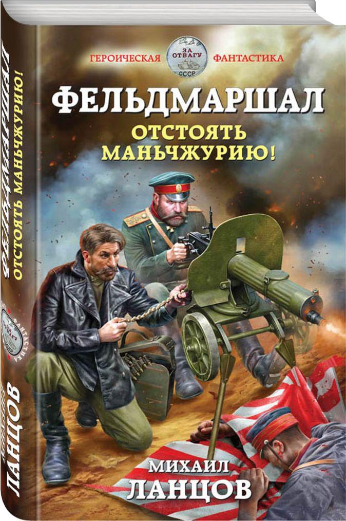 Михаил Ланцов - Фельдмаршал. Отстоять Маньчжурию! обложка книги