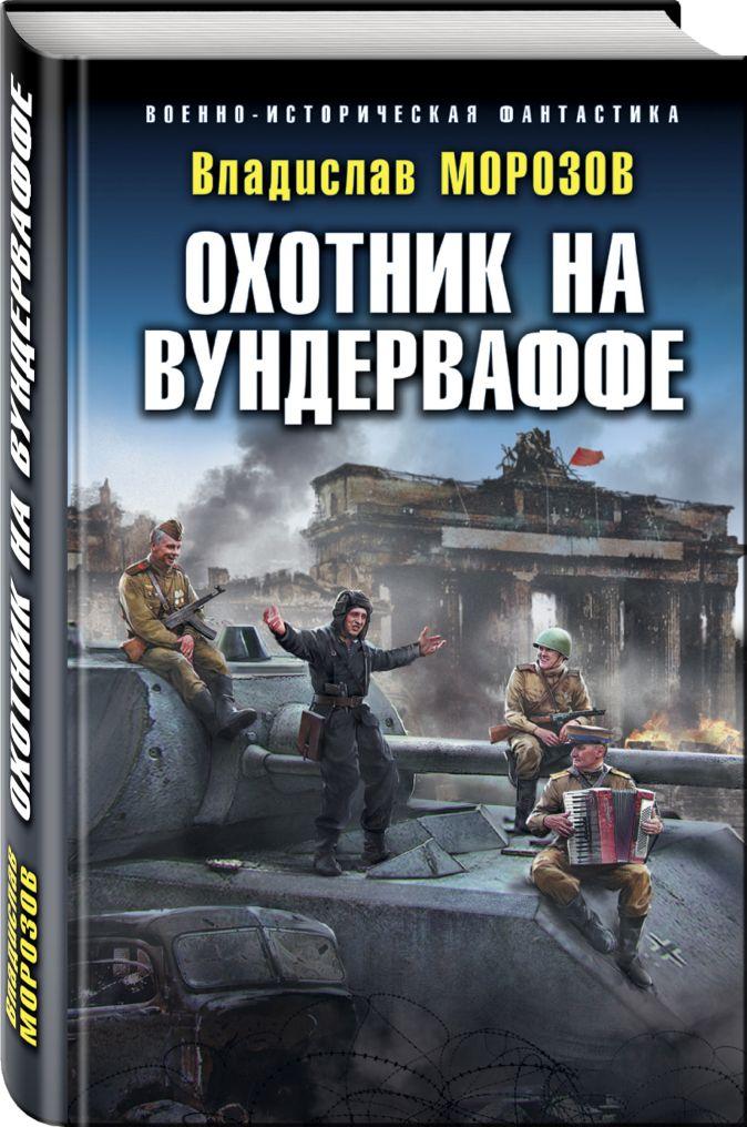 Владислав Морозов - Охотник на вундерваффе обложка книги