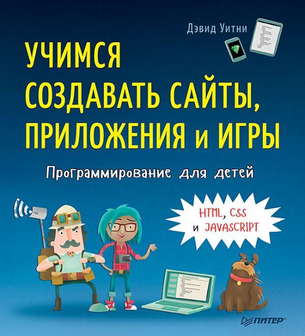 Уитни Д. Программирование для детей. Учимся создавать сайты, приложения и игры. HTML, CSS и JavaScript
