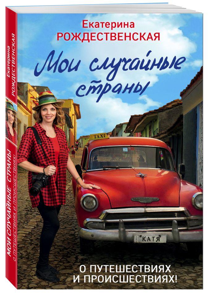 Мои случайные страны. О путешествиях и происшествиях! 2-е издание Екатерина Рождественская