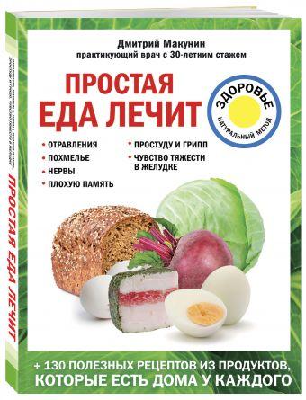 Простая еда лечит: отравления, похмелье, нервы, плохую память, простуду и грипп Макунин Д.А.