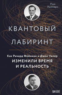 Квантовый лабиринт. Как Ричард Фейнман и Джон Уилер кардинально изменили время и реальнось