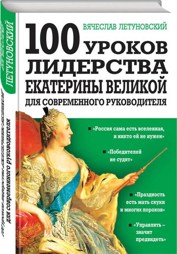 100 уроков лидерства Екатерины Великой для современного руководителя Летуновский В.В.