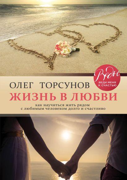 Жизнь в любви. Как научиться жить рядом с любимым человеком долго и счастливо. - фото 1