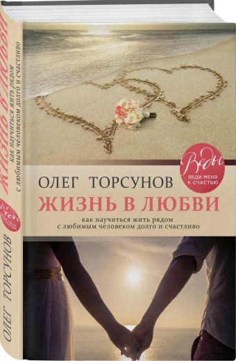 Жизнь в любви. Как научиться жить рядом с любимым человеком долго и счастливо. Торсунов Олег Геннадьевич