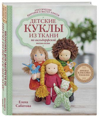 Елена Сабитова - Детские куклы из ткани по вальдорфской технологии. Классические выкройки и мастер-классы обложка книги