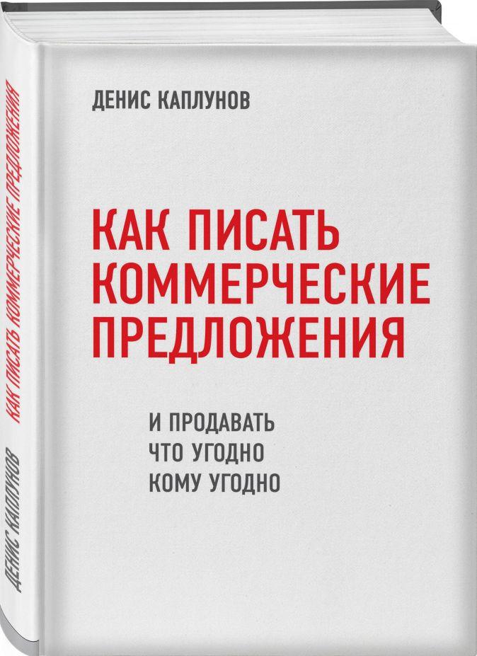 Как писать коммерческие предложения и продавать что угодно кому угодно Денис Каплунов