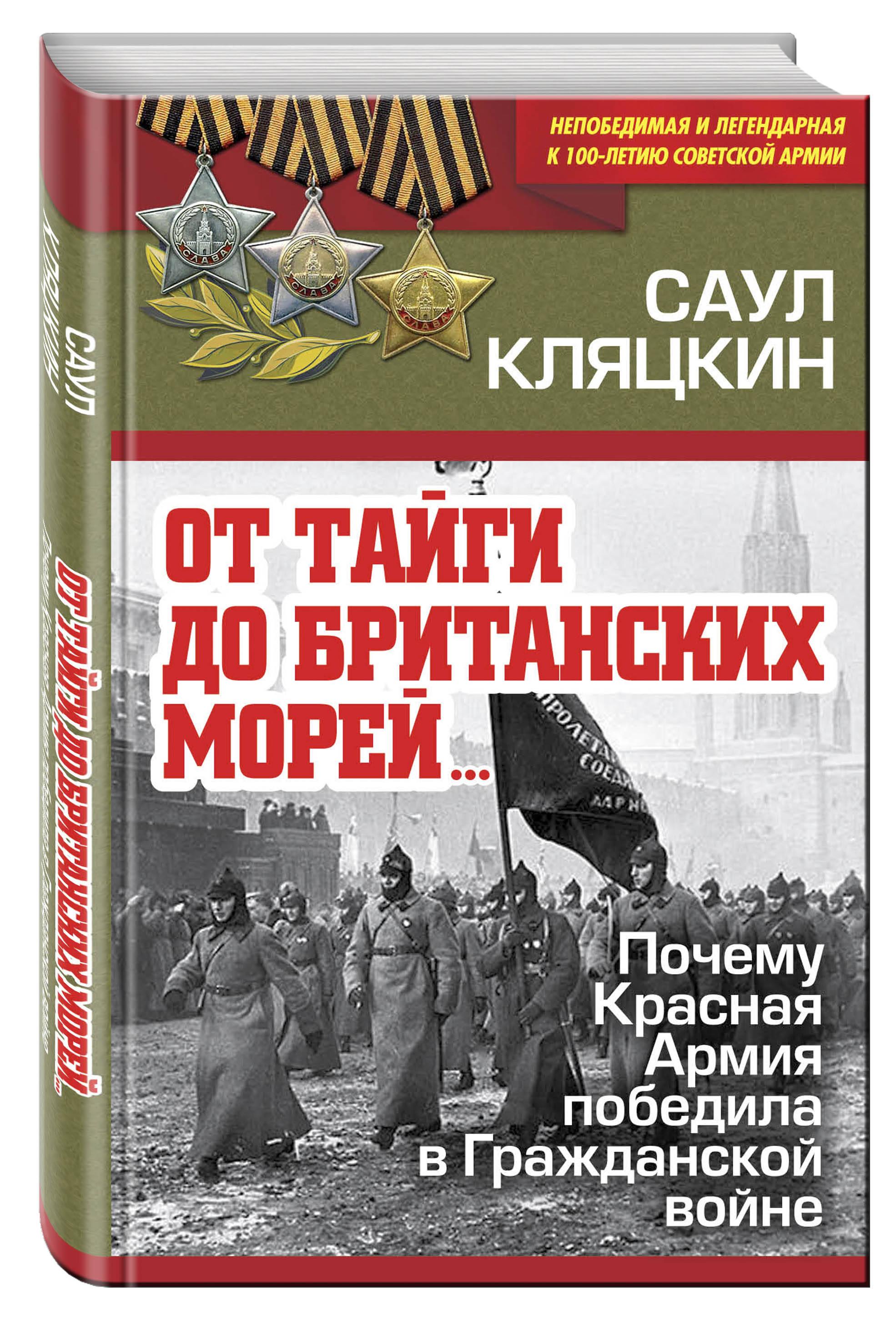 Кляцкин С.М. «От тайги до британских морей…» Почему Красная Армия победила в Гражданской войне от тайги до британских морей… почему красная армия победила в гражданской войне