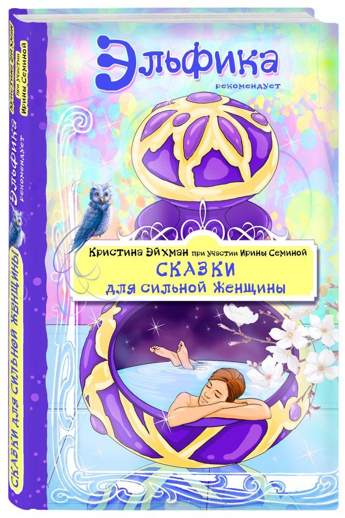 Сказки для сильной женщины Кристина Эйхман, Ирина Семина