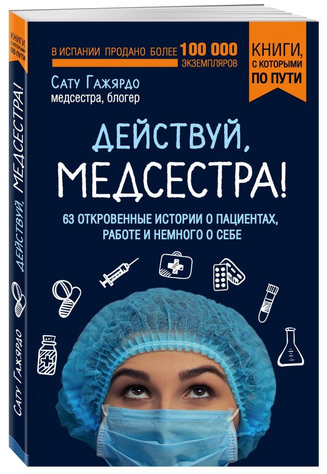 Сату Гажярдо - Действуй, медсестра! 63 откровенные истории о пациентах, работе и немного о себе  обложка книги