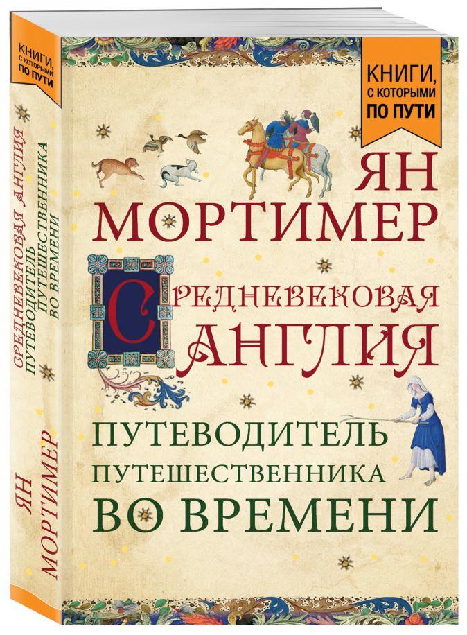 Ян Мортимер - Средневековая Англия. Путеводитель путешественника во времени  обложка книги